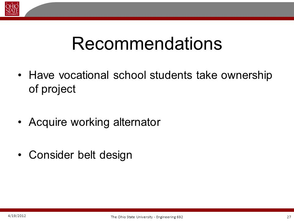 4/19/2012 27The Ohio State University - Engineering 692 Recommendations Have vocational school students take ownership of project Acquire working alternator Consider belt design
