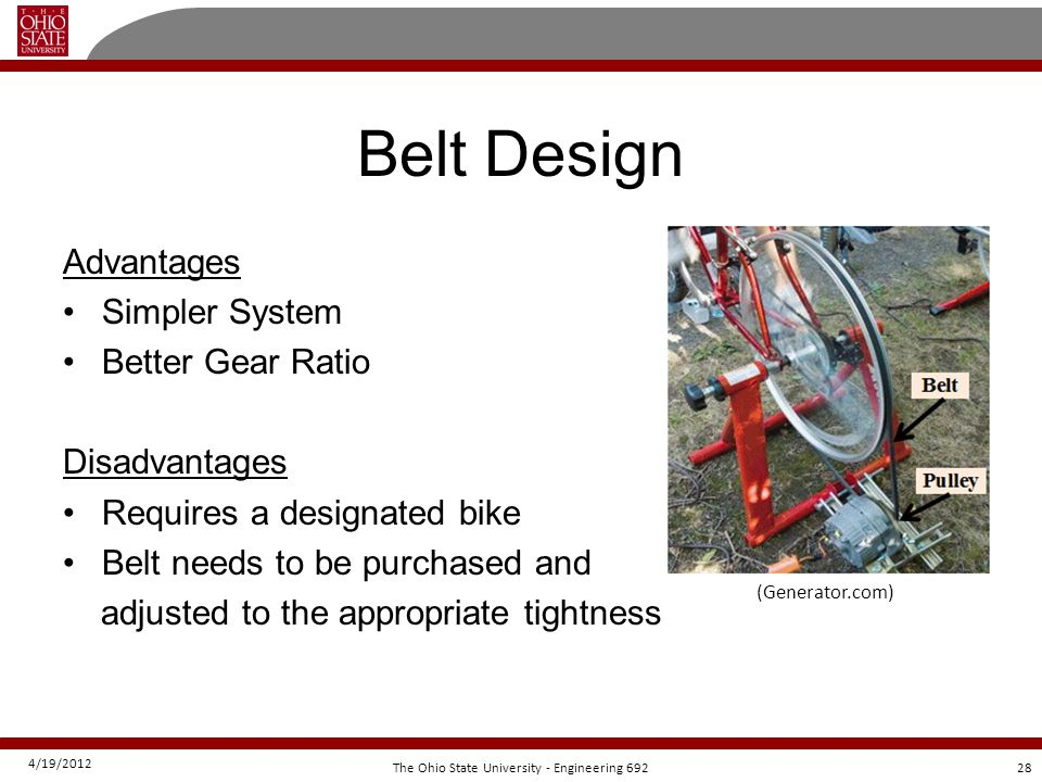4/19/2012 28The Ohio State University - Engineering 692 Belt Design Advantages Simpler System Better Gear Ratio Disadvantages Requires a designated bike Belt needs to be purchased and adjusted to the appropriate tightness (Generator.com)