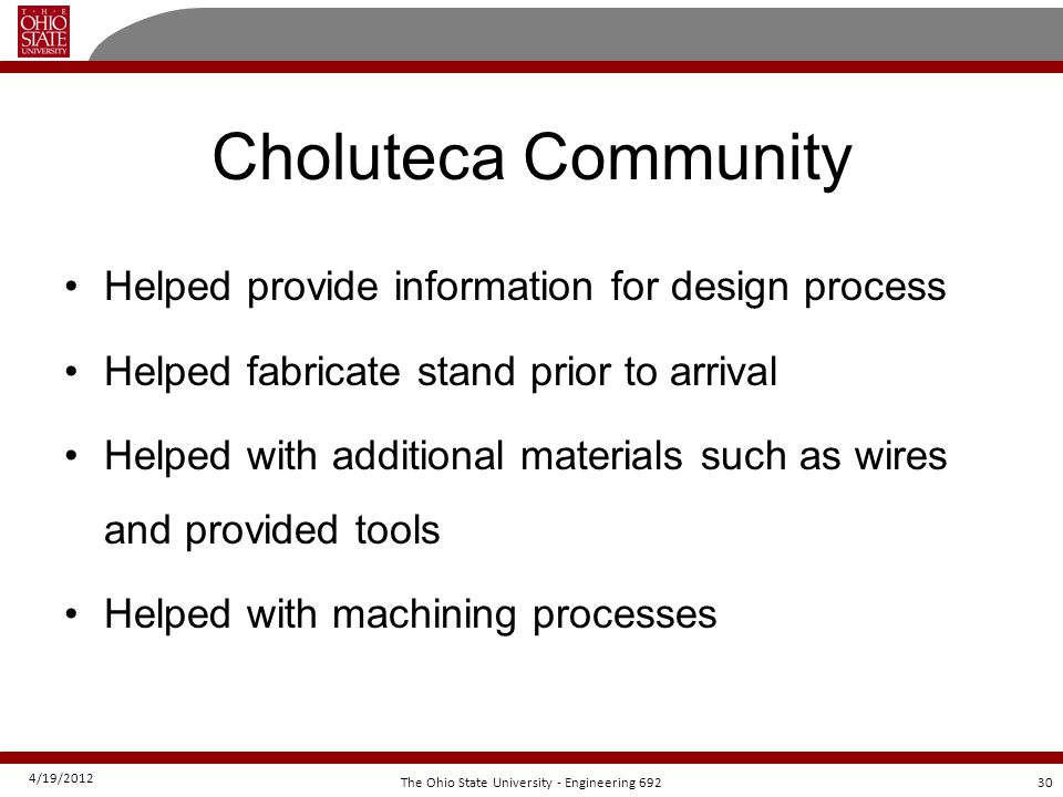 4/19/2012 30The Ohio State University - Engineering 692 Choluteca Community Helped provide information for design process Helped fabricate stand prior to arrival Helped with additional materials such as wires and provided tools Helped with machining processes
