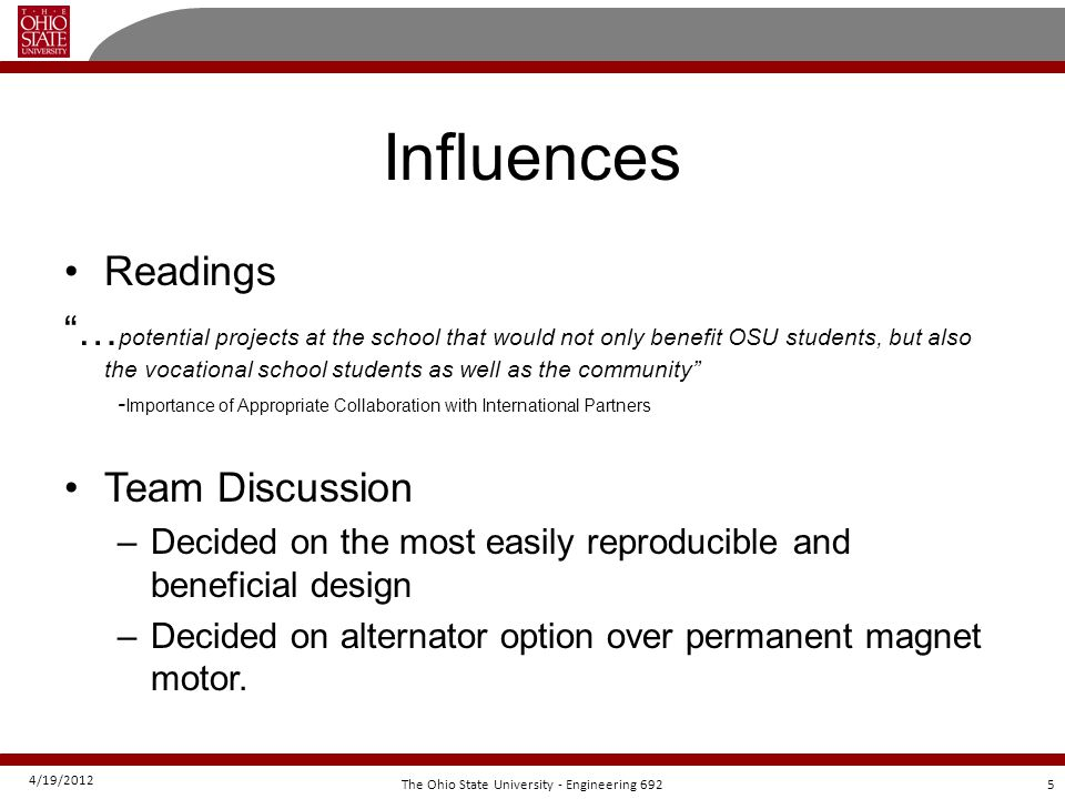 4/19/2012 5The Ohio State University - Engineering 692 Influences Readings … potential projects at the school that would not only benefit OSU students, but also the vocational school students as well as the community - Importance of Appropriate Collaboration with International Partners Team Discussion –Decided on the most easily reproducible and beneficial design –Decided on alternator option over permanent magnet motor.
