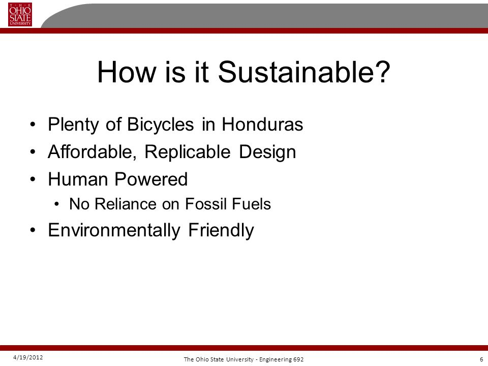 4/19/2012 6The Ohio State University - Engineering 692 How is it Sustainable? Plenty of Bicycles in Honduras Affordable, Replicable Design Human Power