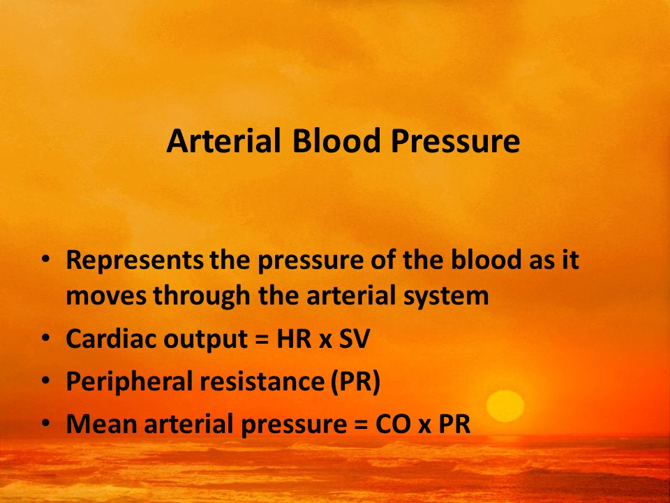 Arterial Blood Pressure Represents the pressure of the blood as it moves through the arterial system Cardiac output = HR x SV Peripheral resistance (PR) Mean arterial pressure = CO x PR