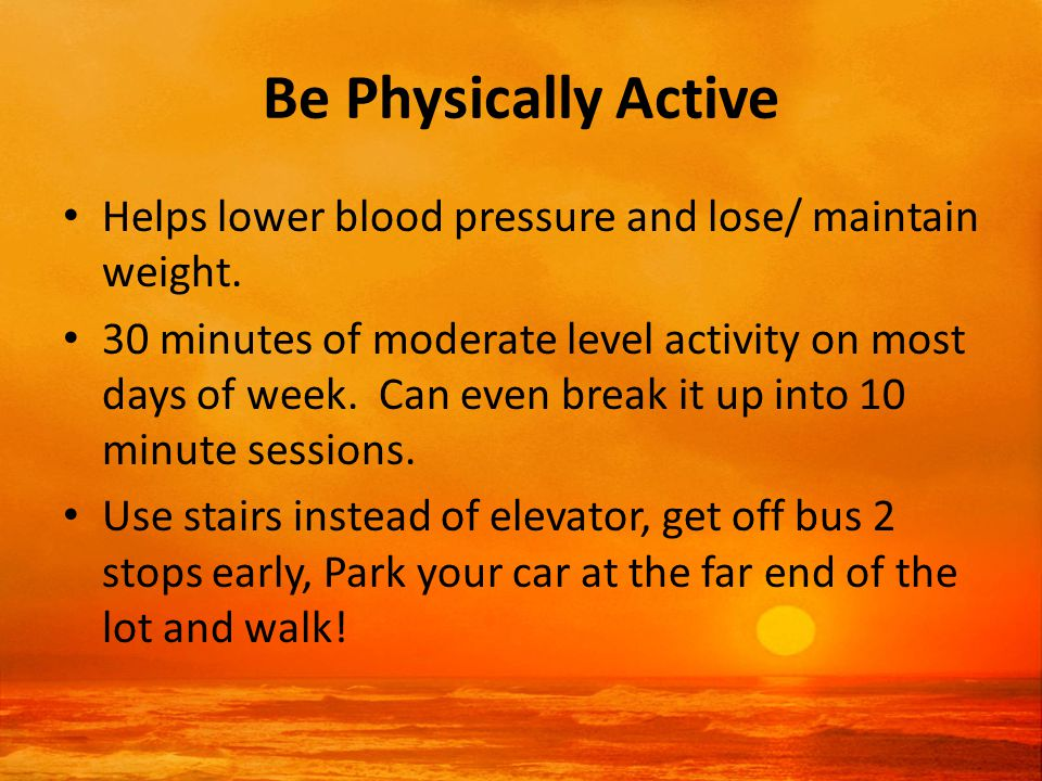 Be Physically Active Helps lower blood pressure and lose/ maintain weight.