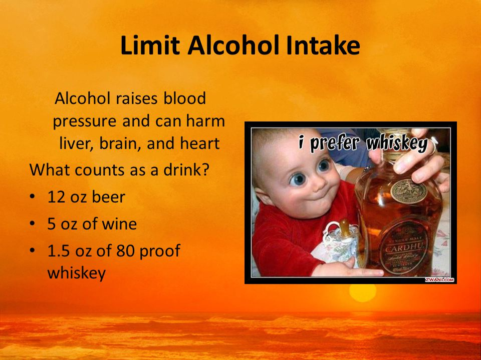 Limit Alcohol Intake Alcohol raises blood pressure and can harm liver, brain, and heart What counts as a drink.