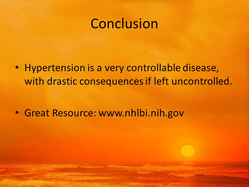 Conclusion Hypertension is a very controllable disease, with drastic consequences if left uncontrolled.