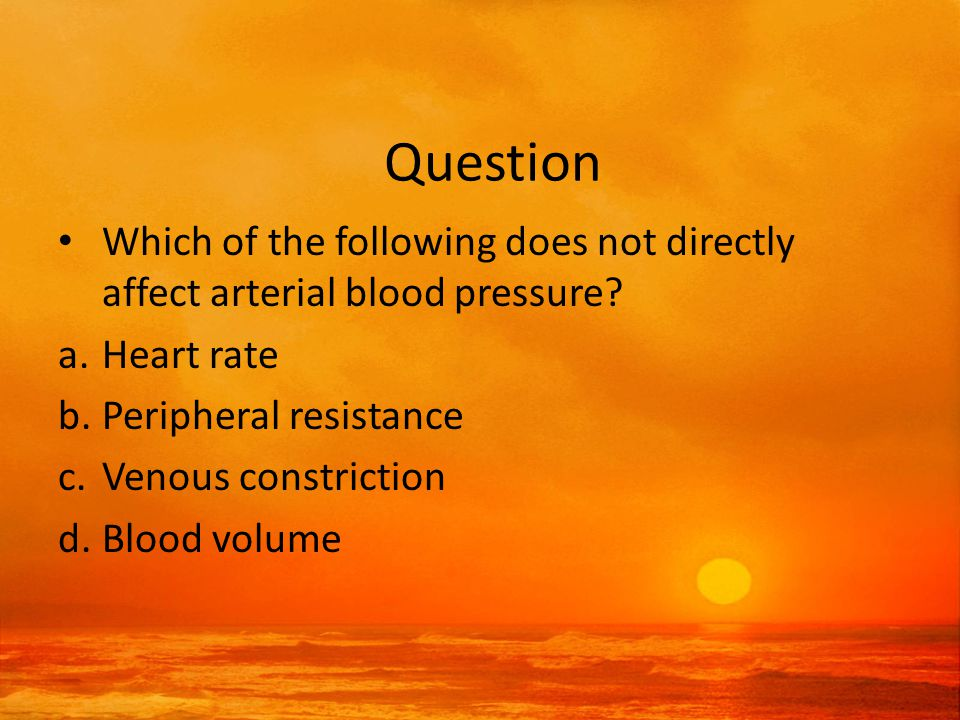 Answer a.Heart rate b.Peripheral resistance c.Venous constriction: Venous constriction will not affect arterial pressure, but the other factors will have immediate effects.