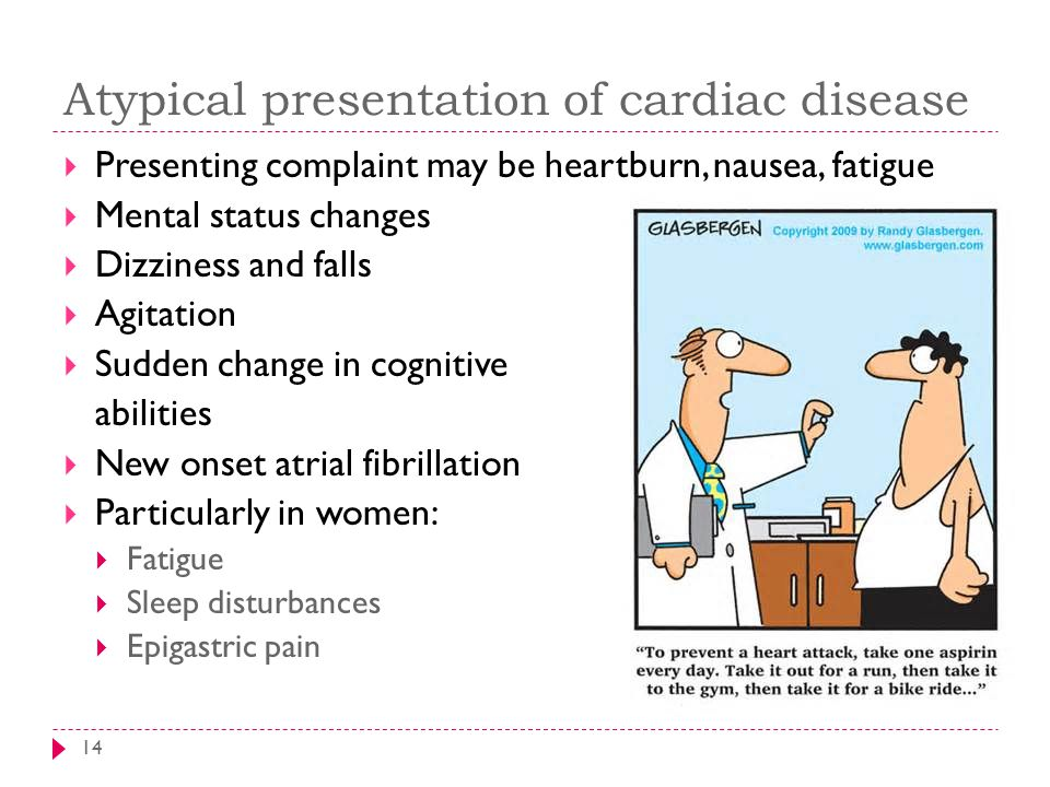Atypical presentation of cardiac disease 14  Presenting complaint may be heartburn, nausea, fatigue  Mental status changes  Dizziness and falls  Agitation  Sudden change in cognitive abilities  New onset atrial fibrillation  Particularly in women:  Fatigue  Sleep disturbances  Epigastric pain