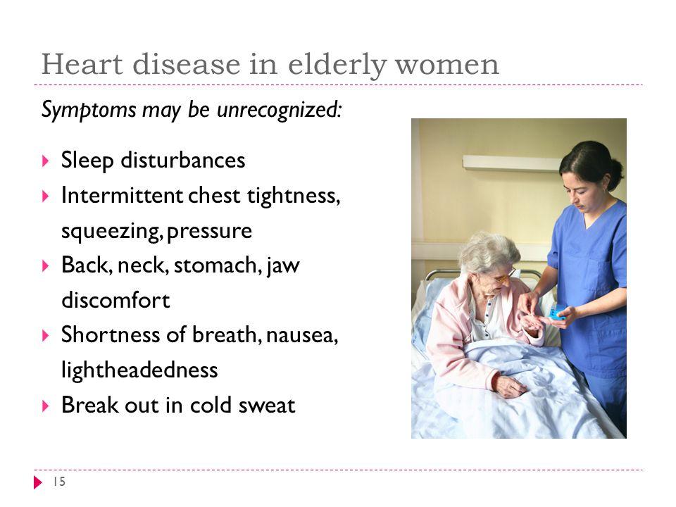 Heart disease in elderly women 15 Symptoms may be unrecognized:  Sleep disturbances  Intermittent chest tightness, squeezing, pressure  Back, neck,