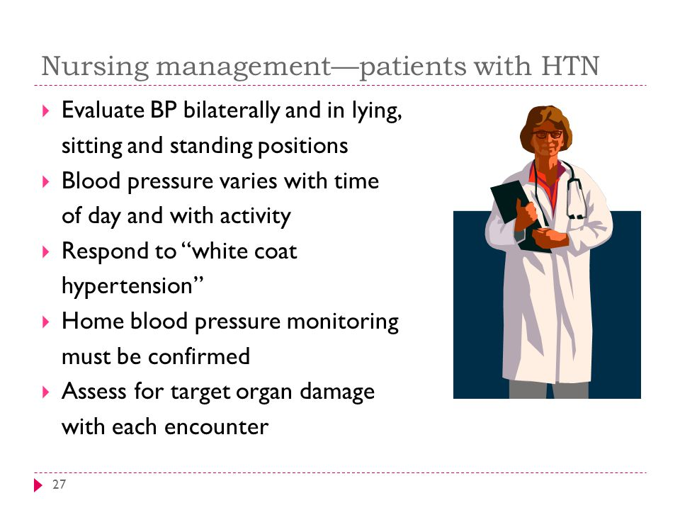 Nursing management—patients with HTN 27  Evaluate BP bilaterally and in lying, sitting and standing positions  Blood pressure varies with time of da