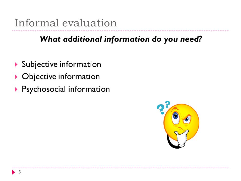 Informal evaluation 3 What additional information do you need?  Subjective information  Objective information  Psychosocial information