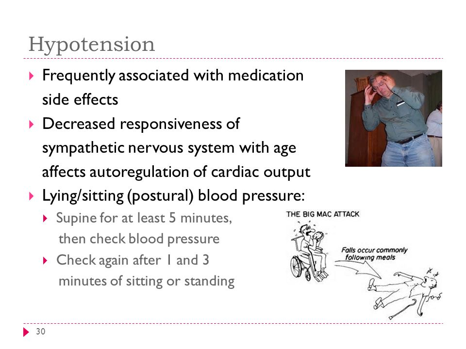 Hypotension 30  Frequently associated with medication side effects  Decreased responsiveness of sympathetic nervous system with age affects autoregulation of cardiac output  Lying/sitting (postural) blood pressure:  Supine for at least 5 minutes, then check blood pressure  Check again after 1 and 3 minutes of sitting or standing