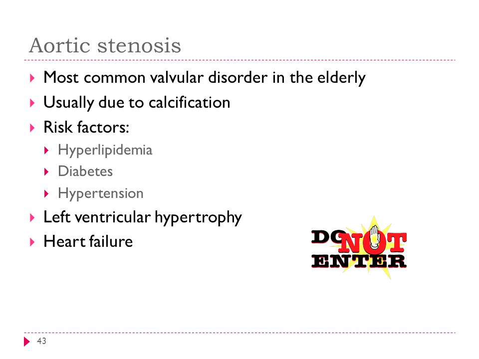 Aortic stenosis 43  Most common valvular disorder in the elderly  Usually due to calcification  Risk factors:  Hyperlipidemia  Diabetes  Hyperte