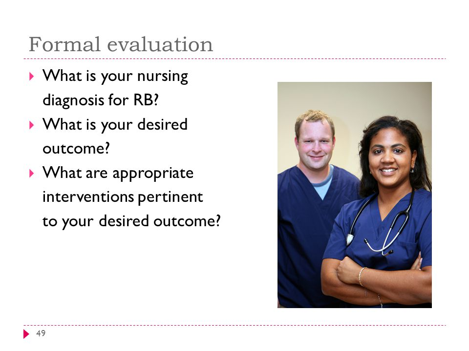 Formal evaluation 49  What is your nursing diagnosis for RB.