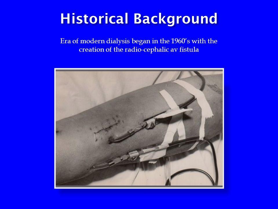 Historical Background Era of modern dialysis began in the 1960's with the creation of the radio-cephalic av fistula