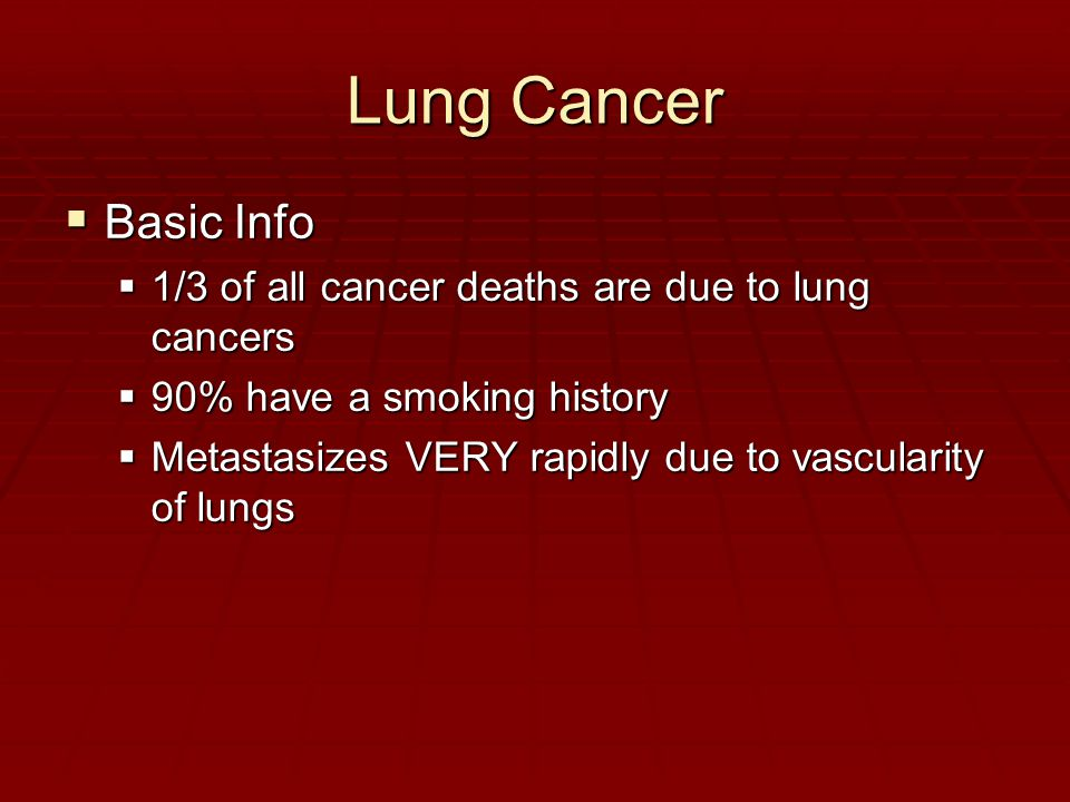 Lung Cancer  Basic Info  1/3 of all cancer deaths are due to lung cancers  90% have a smoking history  Metastasizes VERY rapidly due to vascularity of lungs