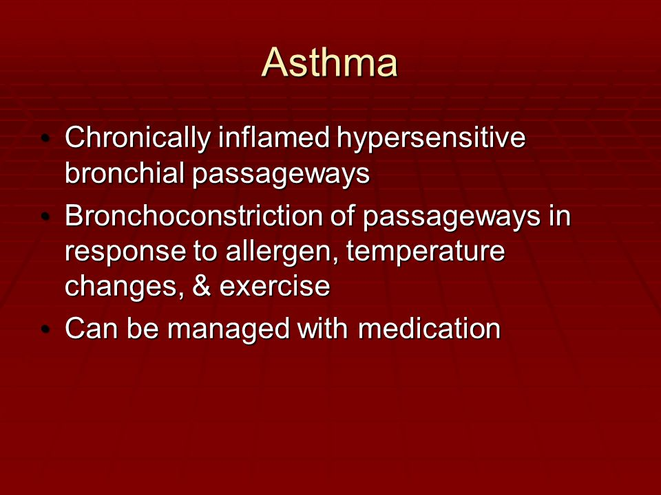 Asthma Chronically inflamed hypersensitive bronchial passageways Chronically inflamed hypersensitive bronchial passageways Bronchoconstriction of passageways in response to allergen, temperature changes, & exercise Bronchoconstriction of passageways in response to allergen, temperature changes, & exercise Can be managed with medication Can be managed with medication