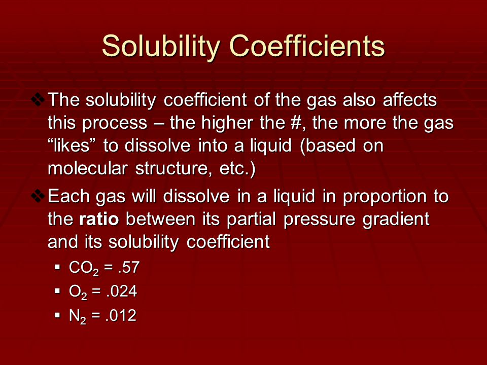 Solubility Coefficients  The solubility coefficient of the gas also affects this process – the higher the #, the more the gas likes to dissolve into a liquid (based on molecular structure, etc.)  Each gas will dissolve in a liquid in proportion to the ratio between its partial pressure gradient and its solubility coefficient  CO 2 =.57  O 2 =.024  N 2 =.012