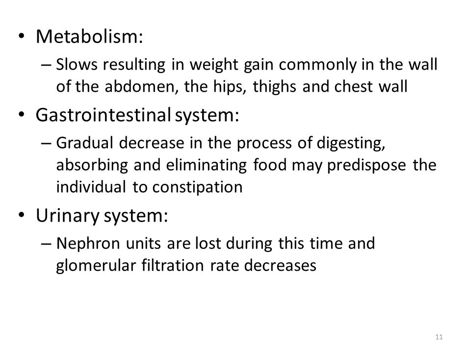 11 Metabolism: – Slows resulting in weight gain commonly in the wall of the abdomen, the hips, thighs and chest wall Gastrointestinal system: – Gradua