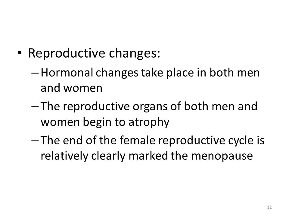 12 Reproductive changes: – Hormonal changes take place in both men and women – The reproductive organs of both men and women begin to atrophy – The en