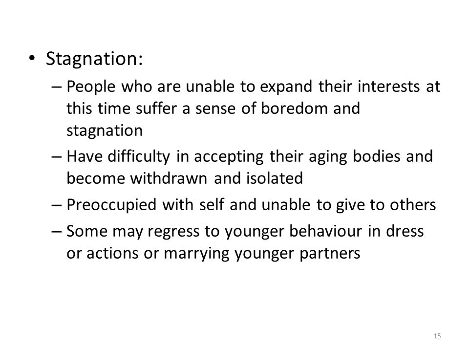 15 Stagnation: – People who are unable to expand their interests at this time suffer a sense of boredom and stagnation – Have difficulty in accepting