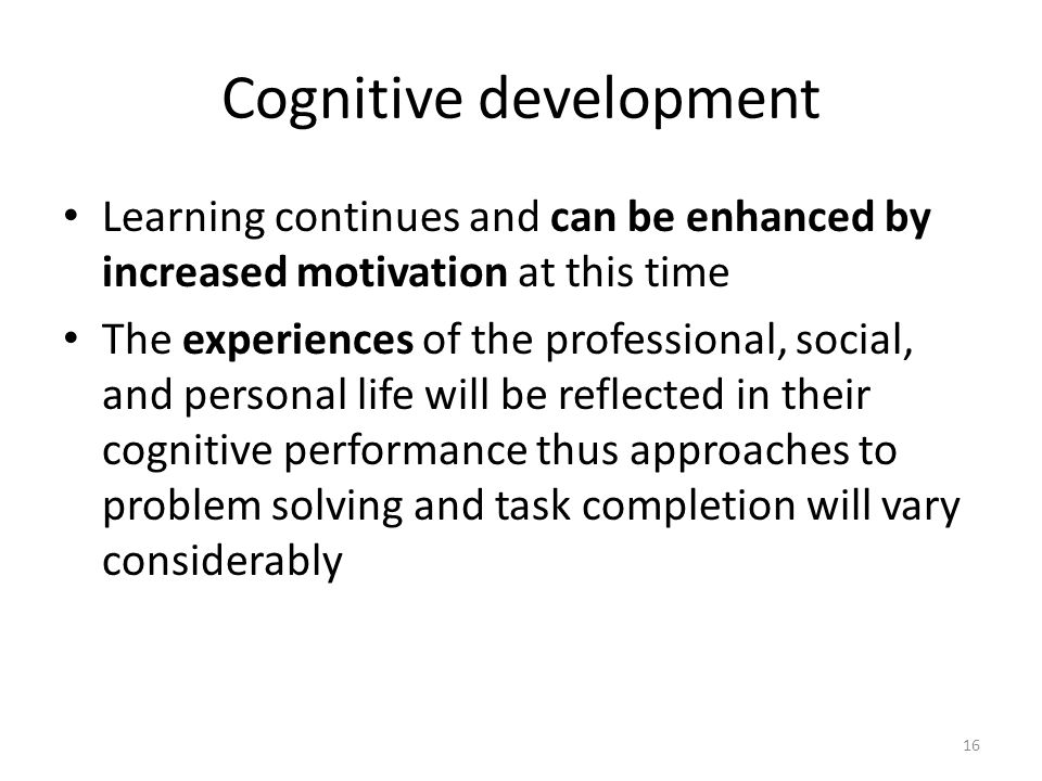 16 Cognitive development Learning continues and can be enhanced by increased motivation at this time The experiences of the professional, social, and