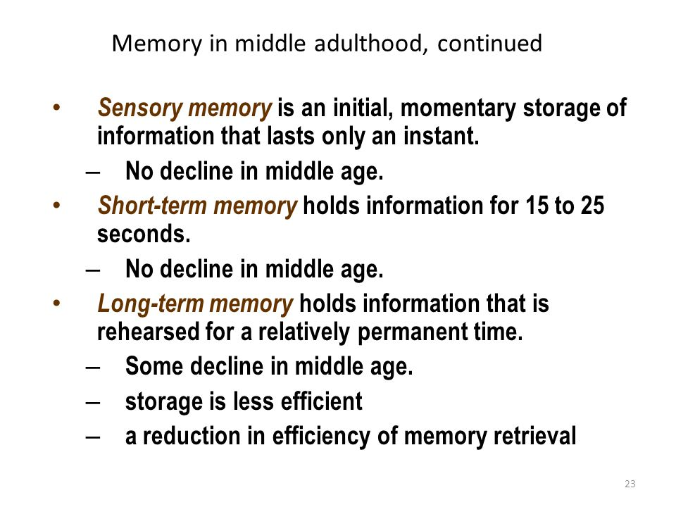 23 Memory in middle adulthood, continued Sensory memory is an initial, momentary storage of information that lasts only an instant. – No decline in mi