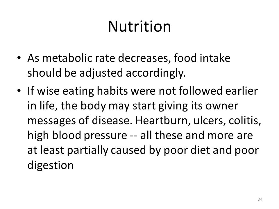 24 Nutrition As metabolic rate decreases, food intake should be adjusted accordingly. If wise eating habits were not followed earlier in life, the bod