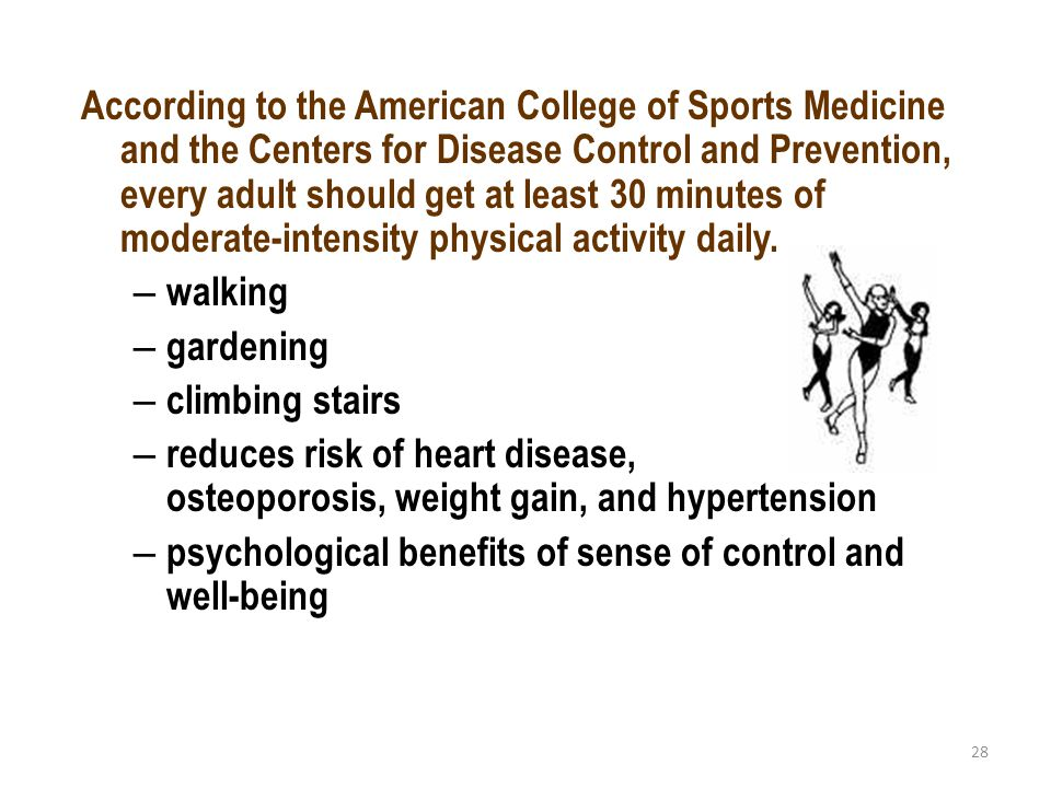 28 According to the American College of Sports Medicine and the Centers for Disease Control and Prevention, every adult should get at least 30 minutes