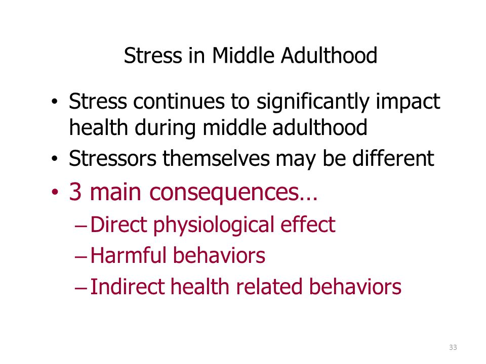 33 Stress in Middle Adulthood Stress continues to significantly impact health during middle adulthood Stressors themselves may be different 3 main con