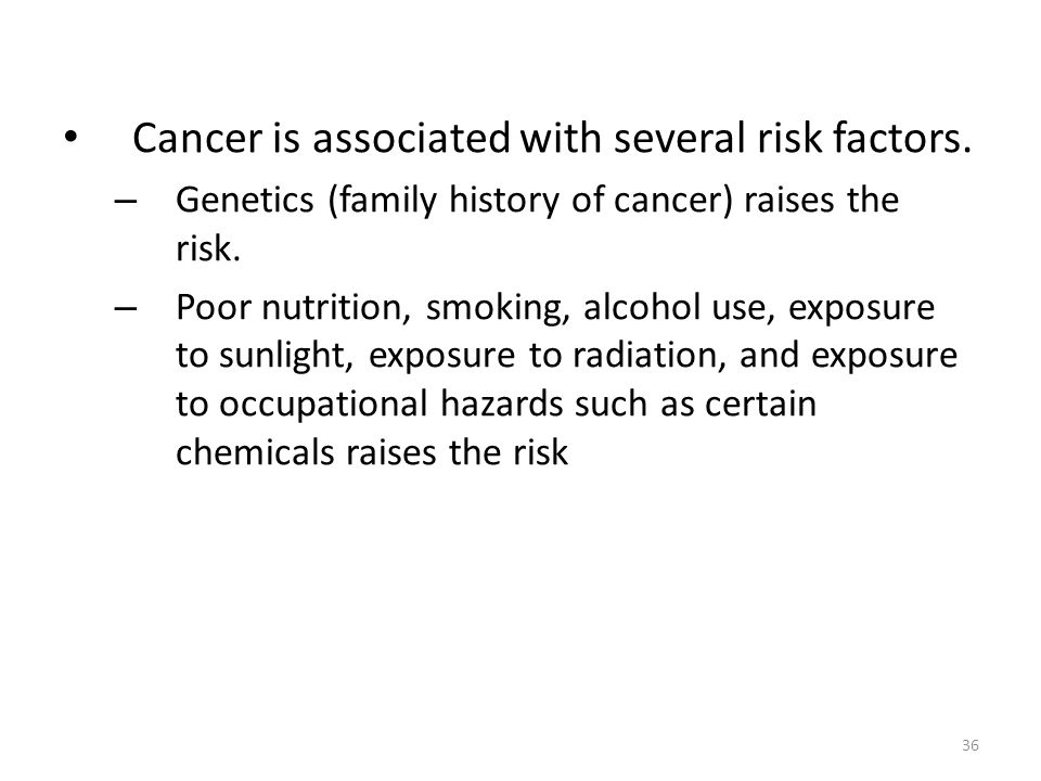 36 Cancer is associated with several risk factors. – Genetics (family history of cancer) raises the risk. – Poor nutrition, smoking, alcohol use, expo