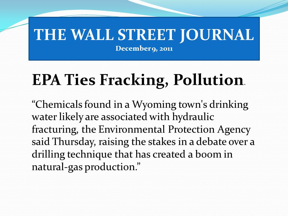"""THE WALL STREET JOURNAL December 9, 2011 EPA Ties Fracking, Pollution. """"Chemicals found in a Wyoming town's drinking water likely are associated with"""