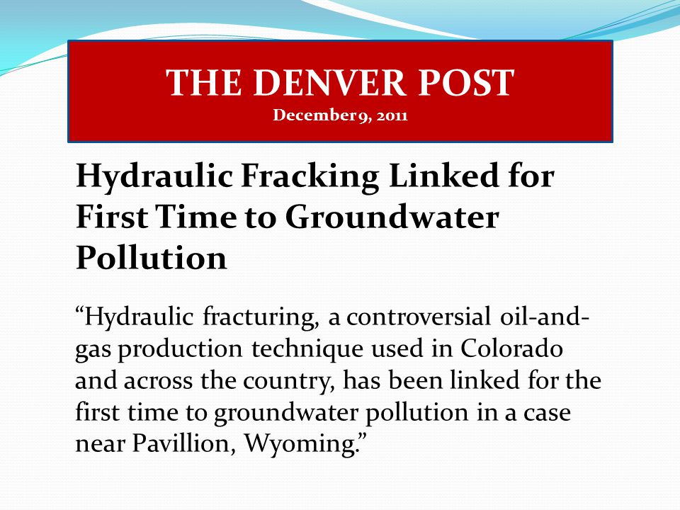 THE DENVER POST December 9, 2011 Hydraulic Fracking Linked for First Time to Groundwater Pollution Hydraulic fracturing, a controversial oil-and- gas production technique used in Colorado and across the country, has been linked for the first time to groundwater pollution in a case near Pavillion, Wyoming.