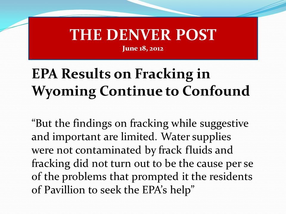 THE DENVER POST June 18, 2012 EPA Results on Fracking in Wyoming Continue to Confound But the findings on fracking while suggestive and important are limited.