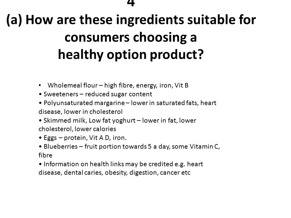 4 (a) How are these ingredients suitable for consumers choosing a healthy option product? Wholemeal flour – high fibre, energy, iron, Vit B Sweeteners