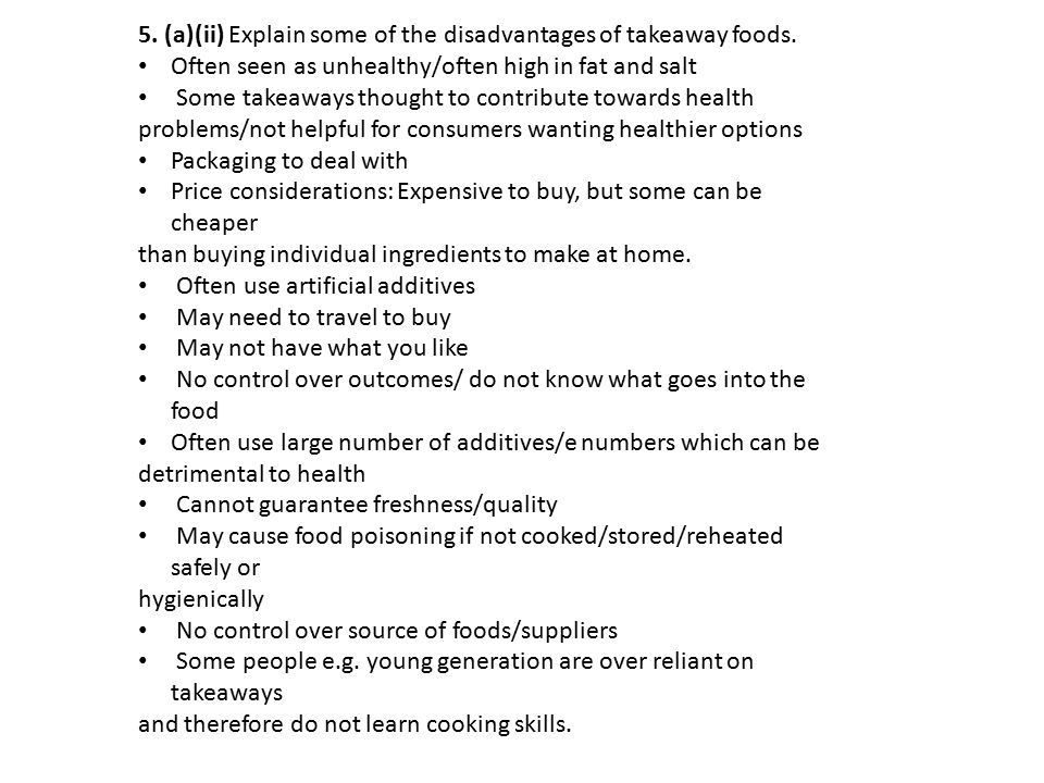 5. (a)(ii) Explain some of the disadvantages of takeaway foods. Often seen as unhealthy/often high in fat and salt Some takeaways thought to contribut