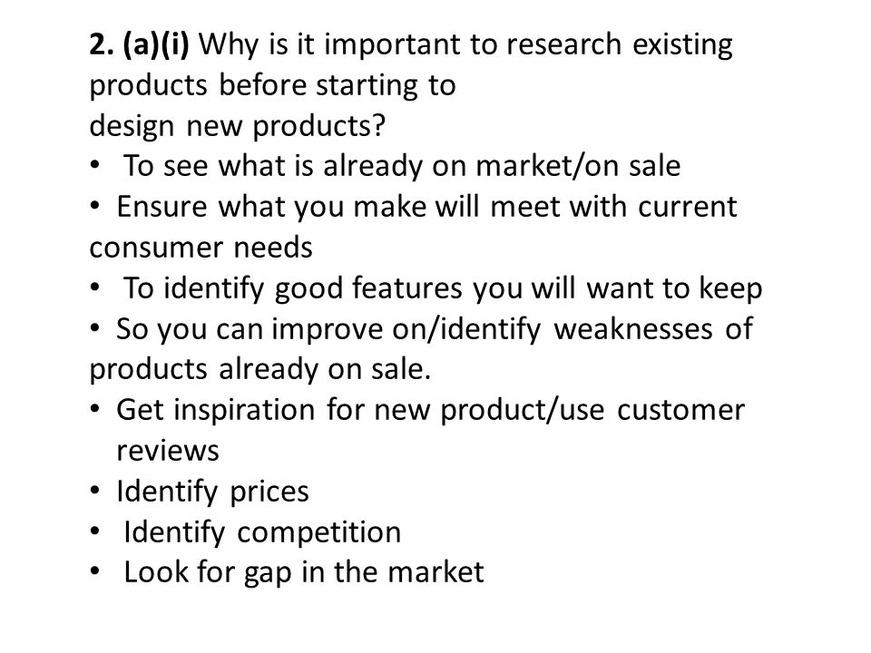 2. (a)(i) Why is it important to research existing products before starting to design new products? To see what is already on market/on sale Ensure wh