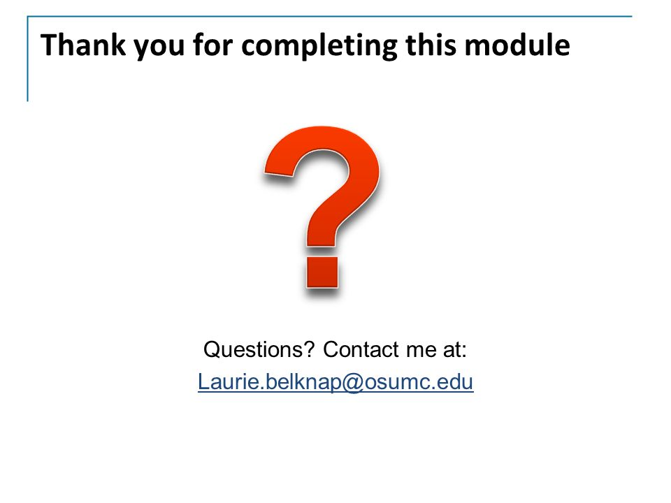 Thank you for completing this module Questions? Contact me at: Laurie.belknap@osumc.edu