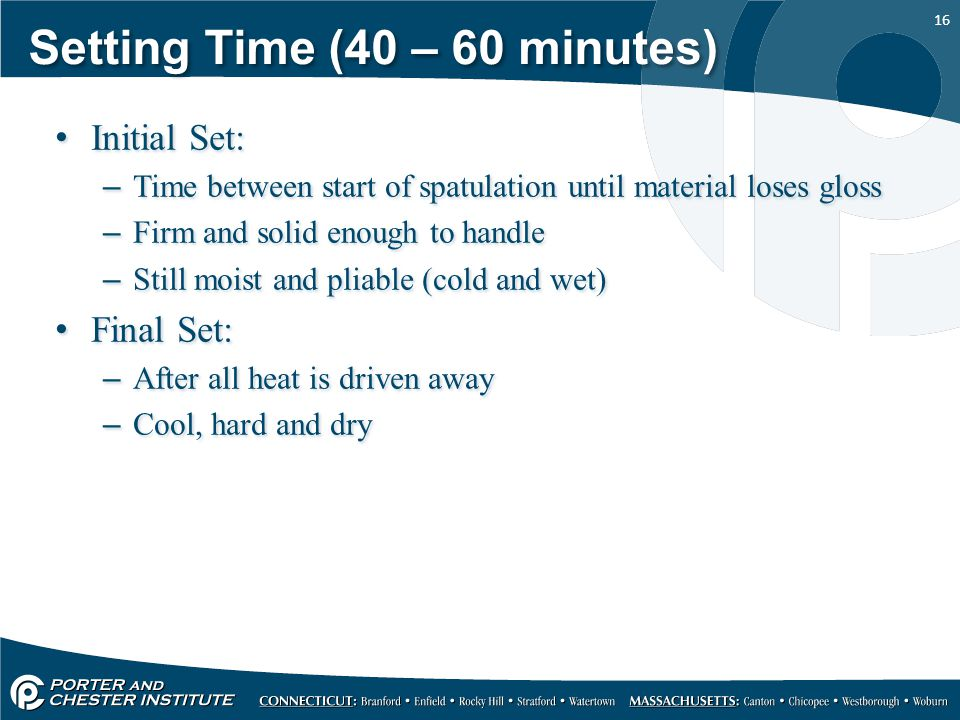 16 Setting Time (40 – 60 minutes) Initial Set: –Time between start of spatulation until material loses gloss –Firm and solid enough to handle –Still m