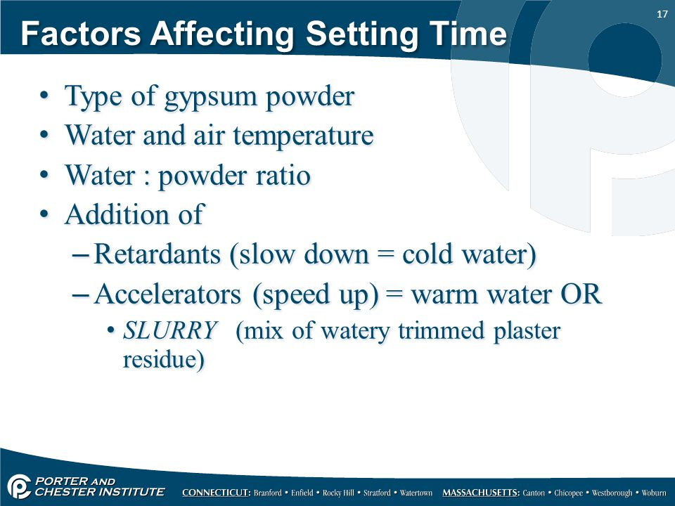 17 Factors Affecting Setting Time Type of gypsum powder Water and air temperature Water : powder ratio Addition of –Retardants (slow down = cold water