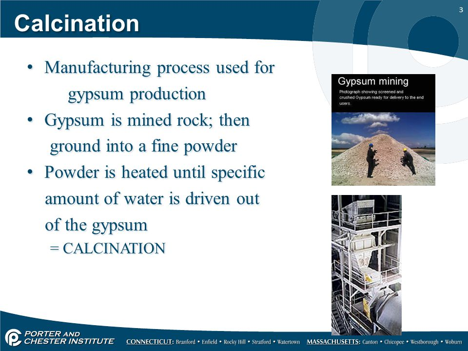 3 Calcination Manufacturing process used for gypsum production Gypsum is mined rock; then ground into a fine powder Powder is heated until specific am
