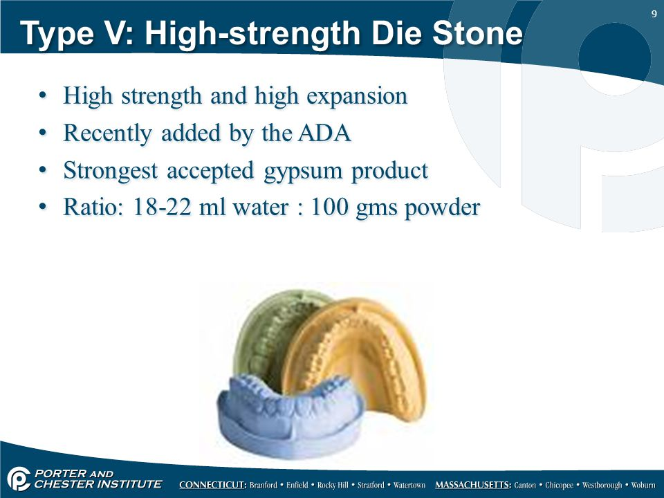 9 Type V: High-strength Die Stone High strength and high expansion Recently added by the ADA Strongest accepted gypsum product Ratio: 18-22 ml water :