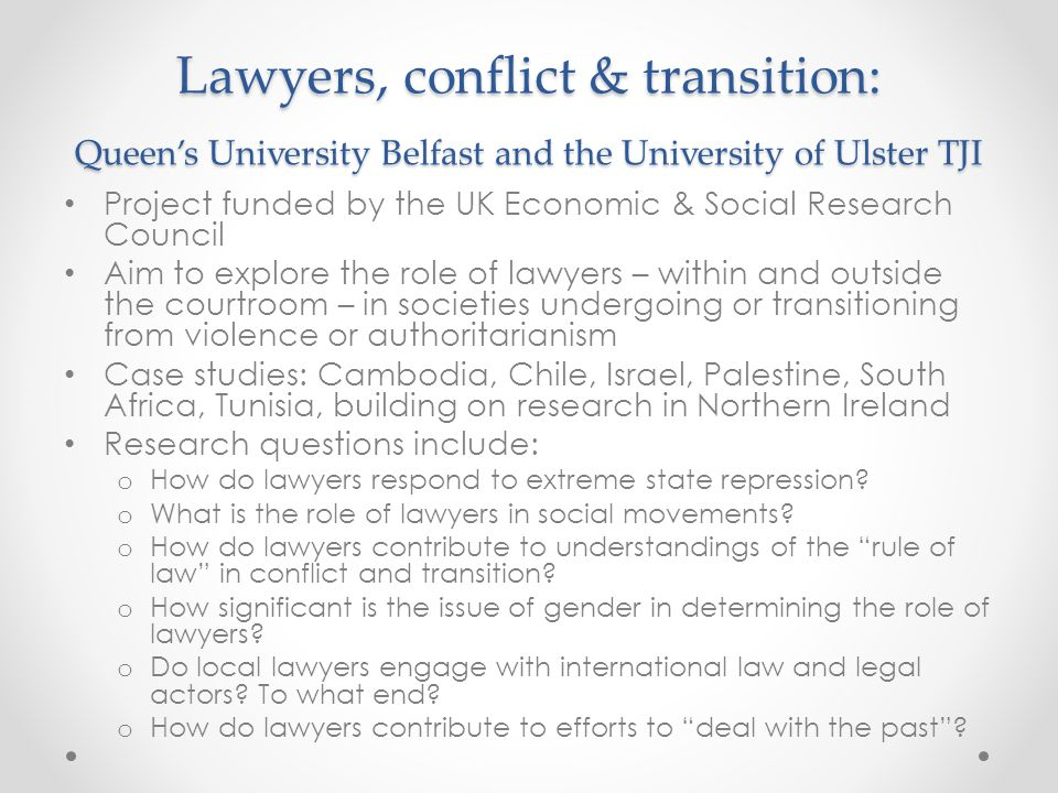 Lawyers, conflict & transition: Queen's University Belfast and the University of Ulster TJI Project funded by the UK Economic & Social Research Council Aim to explore the role of lawyers – within and outside the courtroom – in societies undergoing or transitioning from violence or authoritarianism Case studies: Cambodia, Chile, Israel, Palestine, South Africa, Tunisia, building on research in Northern Ireland Research questions include: o How do lawyers respond to extreme state repression.