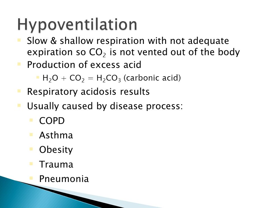  Slow & shallow respiration with not adequate expiration so CO 2 is not vented out of the body  Production of excess acid  H 2 O + CO 2 = H 2 CO 3 (carbonic acid)  Respiratory acidosis results  Usually caused by disease process:  COPD  Asthma  Obesity  Trauma  Pneumonia