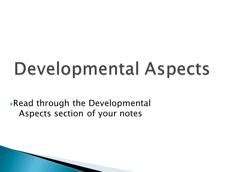  Read through the Developmental Aspects section of your notes