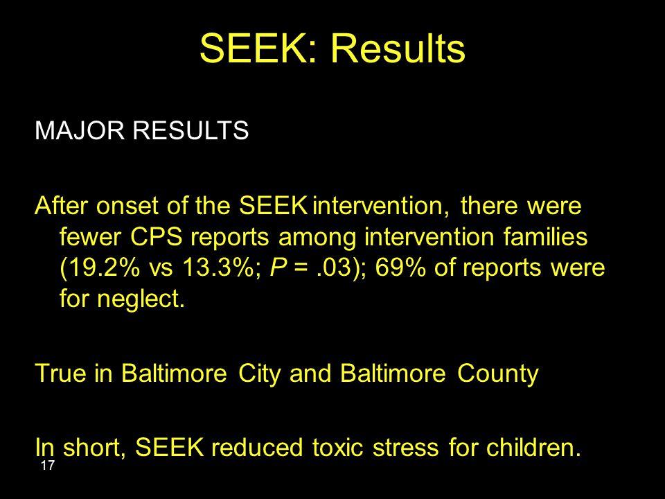 SEEK: Results 17 MAJOR RESULTS After onset of the SEEK intervention, there were fewer CPS reports among intervention families (19.2% vs 13.3%; P =.03); 69% of reports were for neglect.
