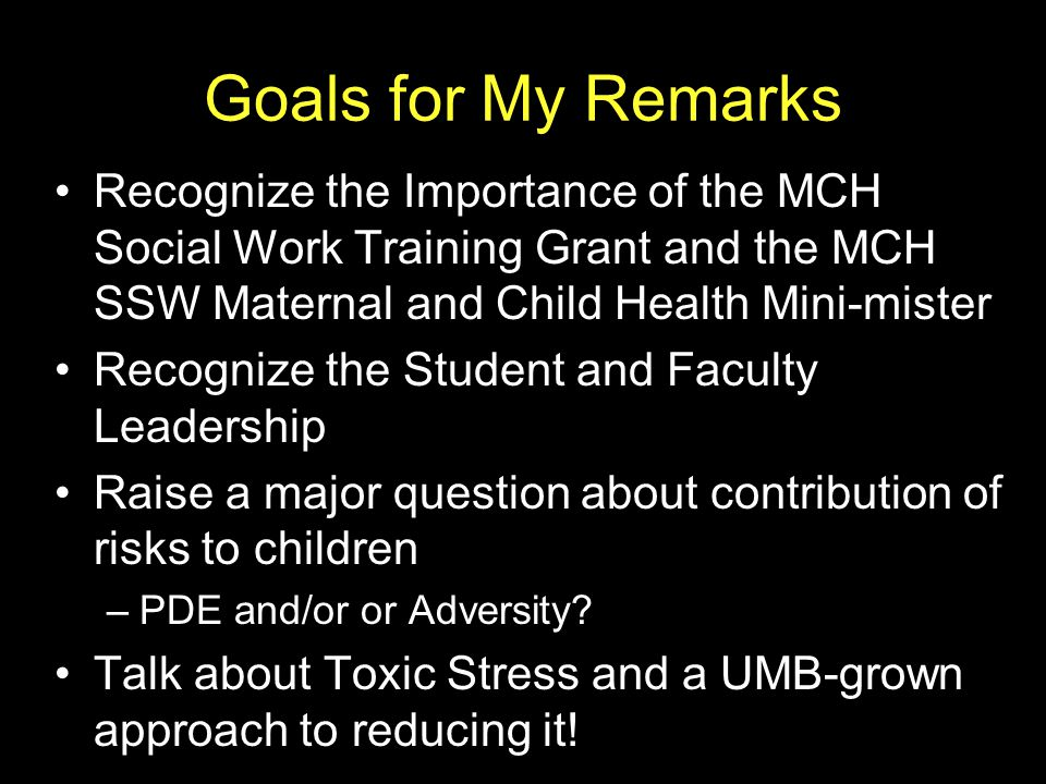 Goals for My Remarks Recognize the Importance of the MCH Social Work Training Grant and the MCH SSW Maternal and Child Health Mini-mister Recognize the Student and Faculty Leadership Raise a major question about contribution of risks to children –PDE and/or or Adversity.