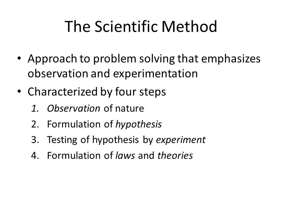 The Scientific Method Approach to problem solving that emphasizes observation and experimentation Characterized by four steps 1.Observation of nature 2.Formulation of hypothesis 3.Testing of hypothesis by experiment 4.Formulation of laws and theories