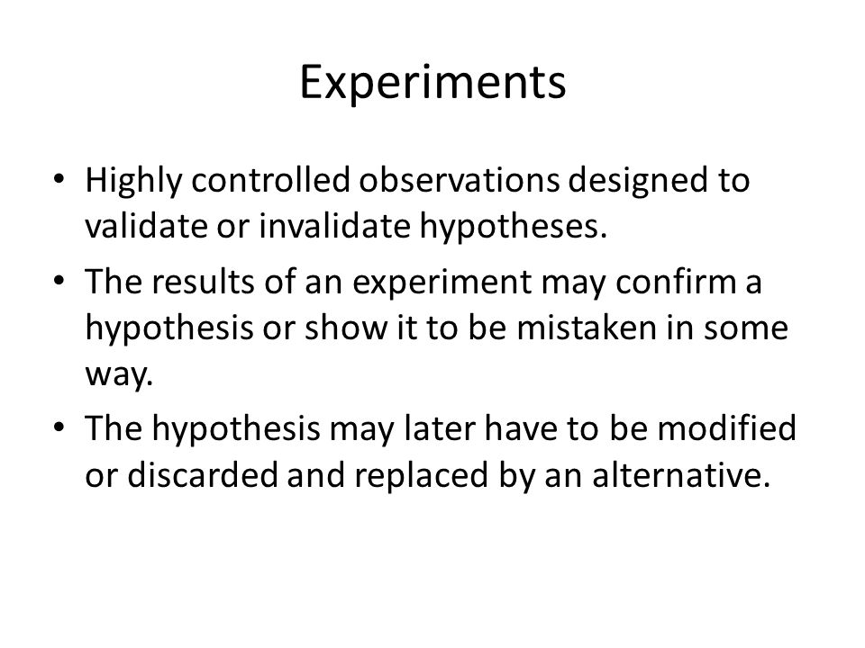 Experiments Highly controlled observations designed to validate or invalidate hypotheses.