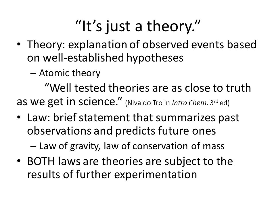 It's just a theory. Theory: explanation of observed events based on well-established hypotheses – Atomic theory Well tested theories are as close to truth as we get in science. (Nivaldo Tro in Intro Chem.