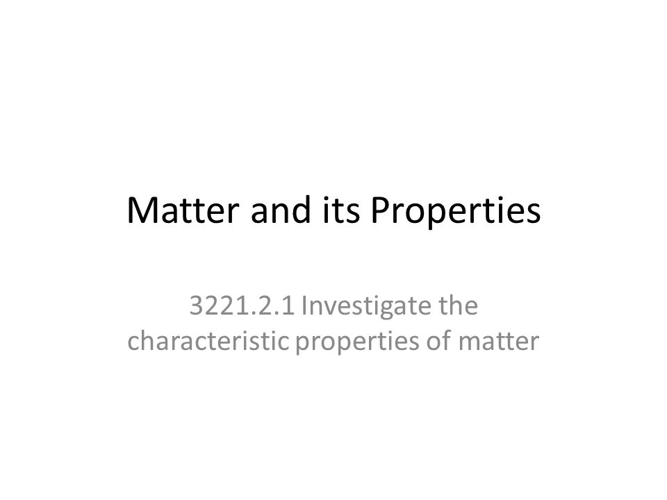 Matter and its Properties 3221.2.1 Investigate the characteristic properties of matter